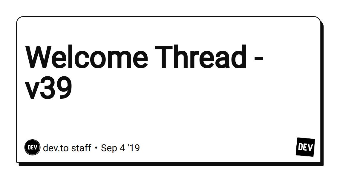 Welcome Thread - v39 - DEV Community 👩 💻👨 💻