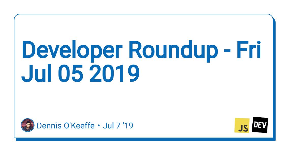 Developer Roundup - Fri Jul 05 2019 - DEV Community 👩 💻👨 💻