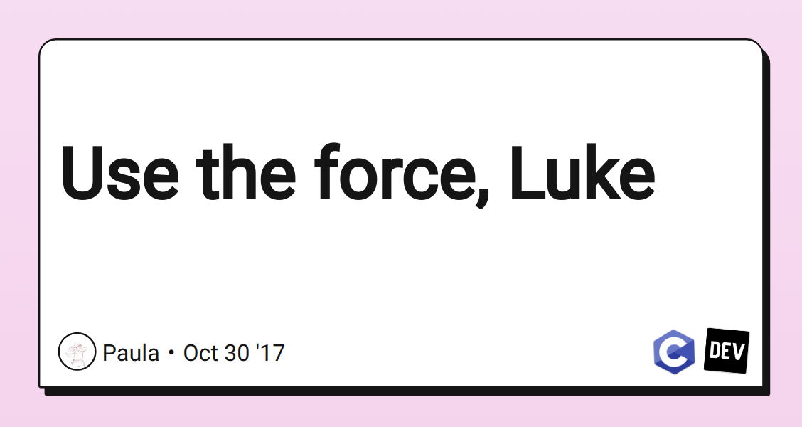 Use the force, Luke - DEV Community 👩 💻👨 💻