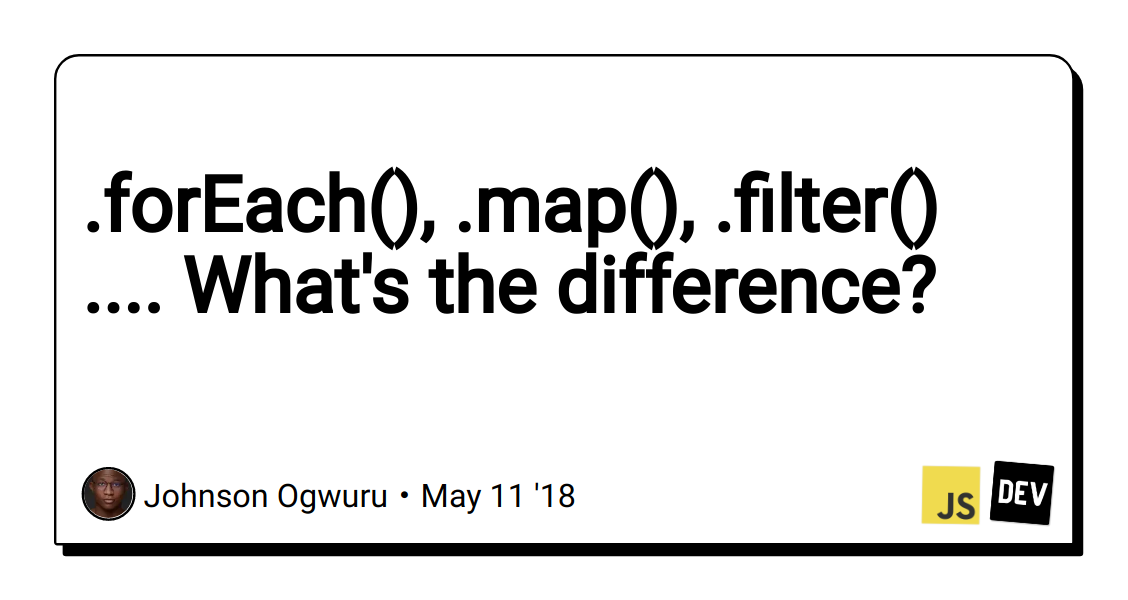 forEach(),  map(),  filter()      What's the difference