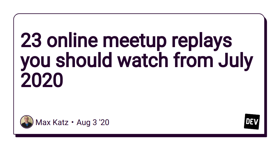 23 online meetup replays you should watch from July 2020 - DEV Community