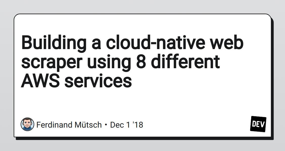 Building a cloud-native web scraper using 8 different AWS services