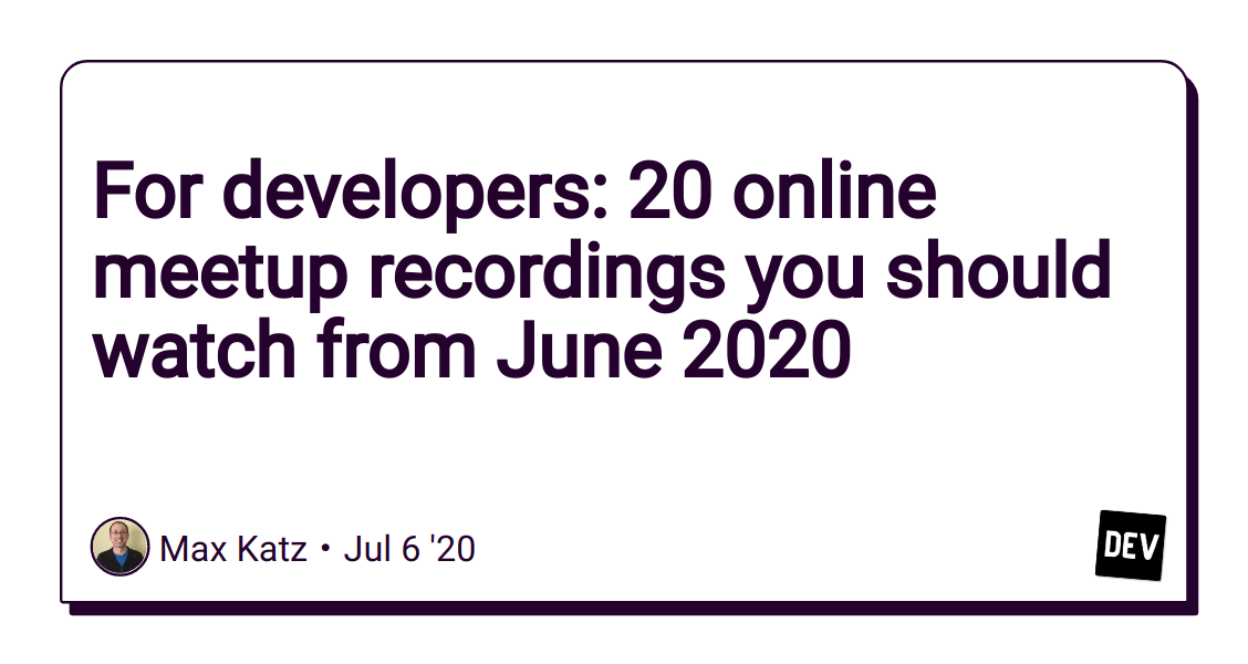 For developers: 20 online meetup recordings you should watch from June 2020 - DEV Community