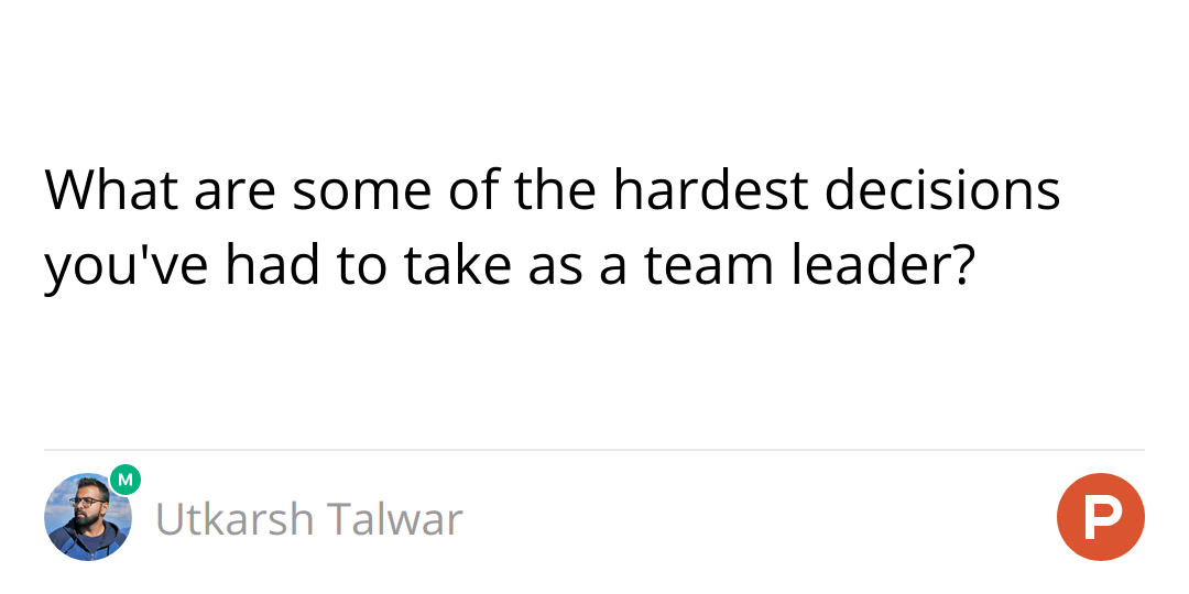 What are some of the hardest decisions you've had to take as a team leader?