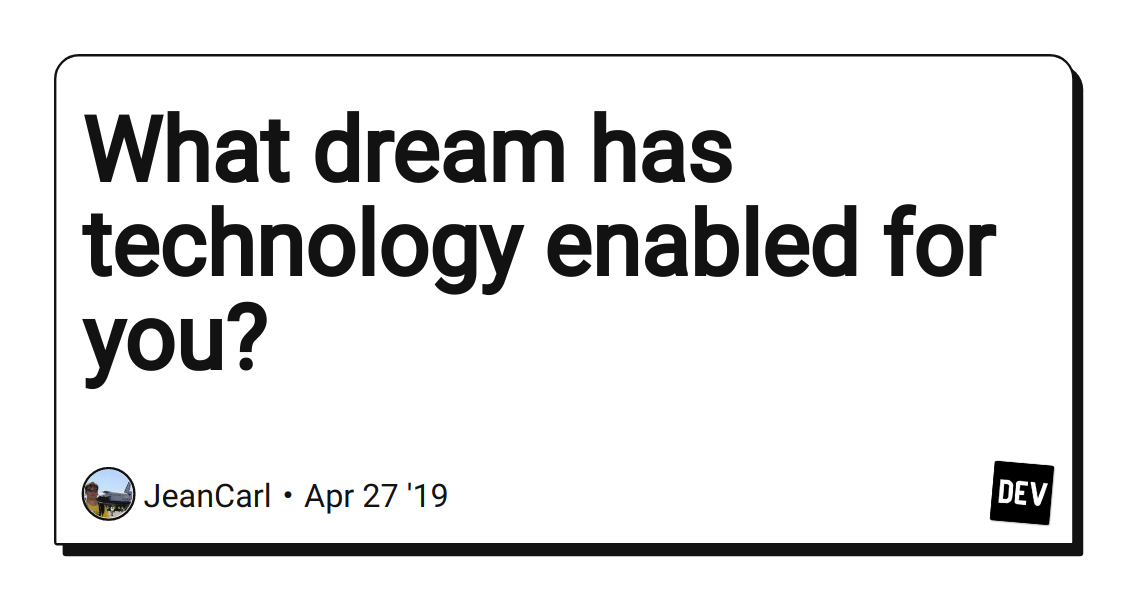 What dream has technology enabled for you? - DEV Community