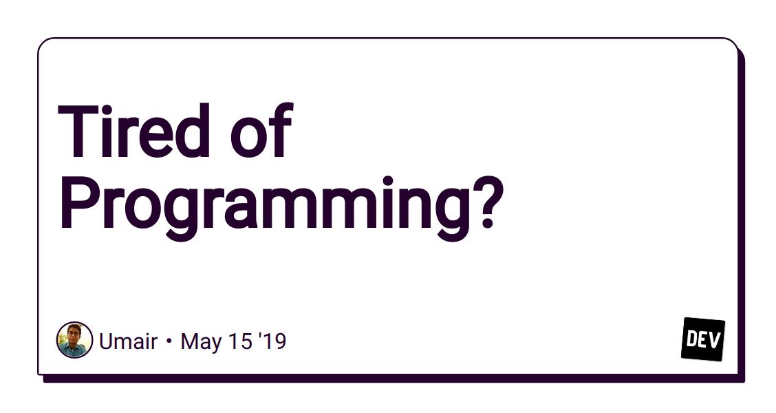 Tired of Programming? - DEV Community 👩 💻👨 💻