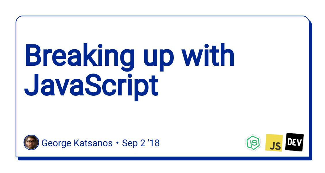 Breaking up with JavaScript - DEV Community 👩 💻👨 💻