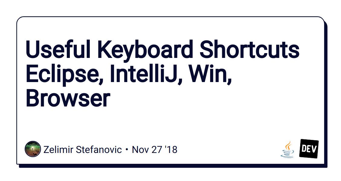 Useful Keyboard Shortcuts Eclipse, IntelliJ, Win, Browser