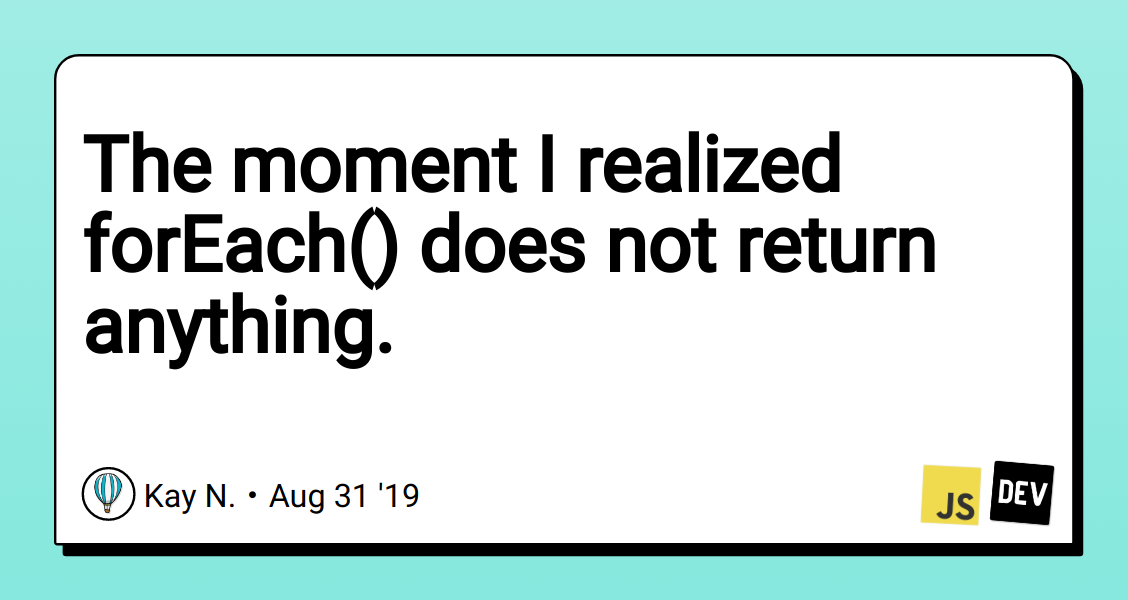 The moment I realized forEach() does not return anything