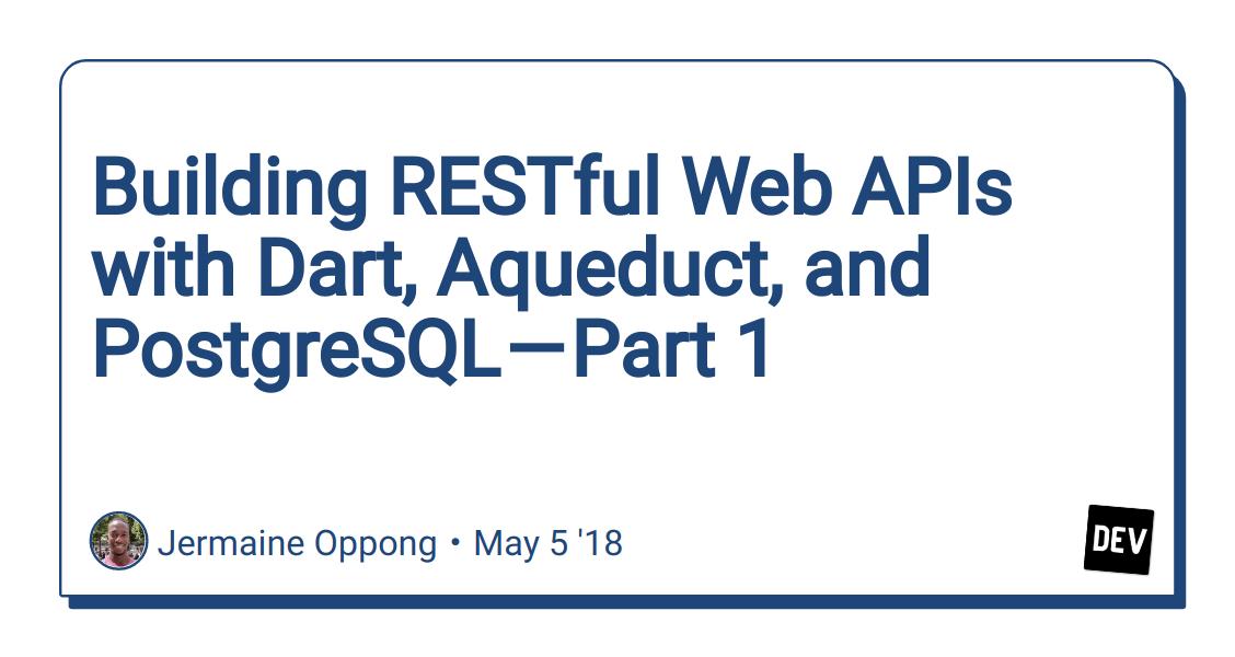 Building RESTful Web APIs with Dart, Aqueduct, and PostgreSQL — Part