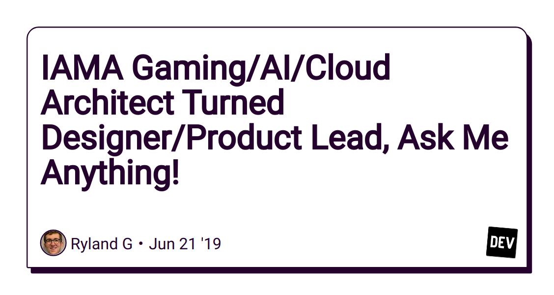 IAMA Gaming/AI/Cloud Architect Turned Designer/Product Lead