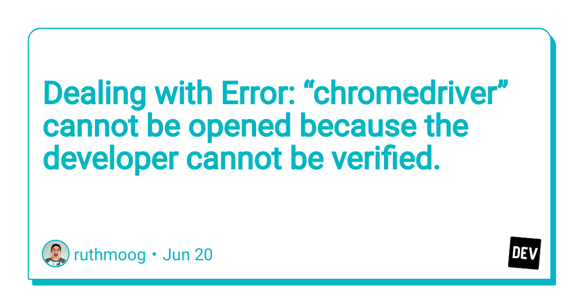 """Dealing with Error: """"chromedriver"""" cannot be opened because the developer cannot be verified."""