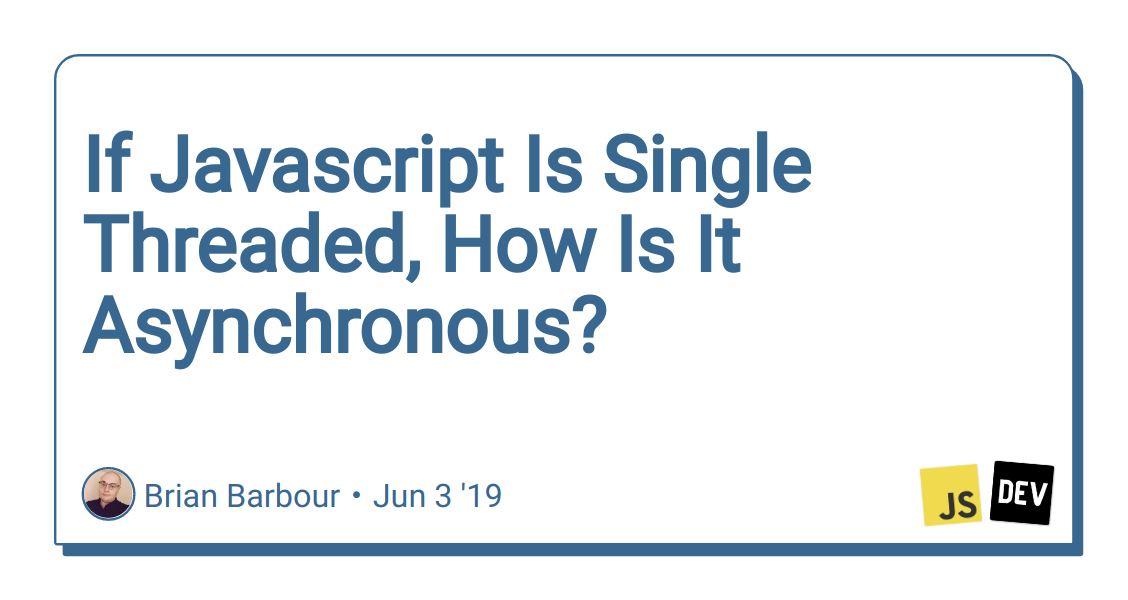 If Javascript Is Single Threaded, How Is It Asynchronous