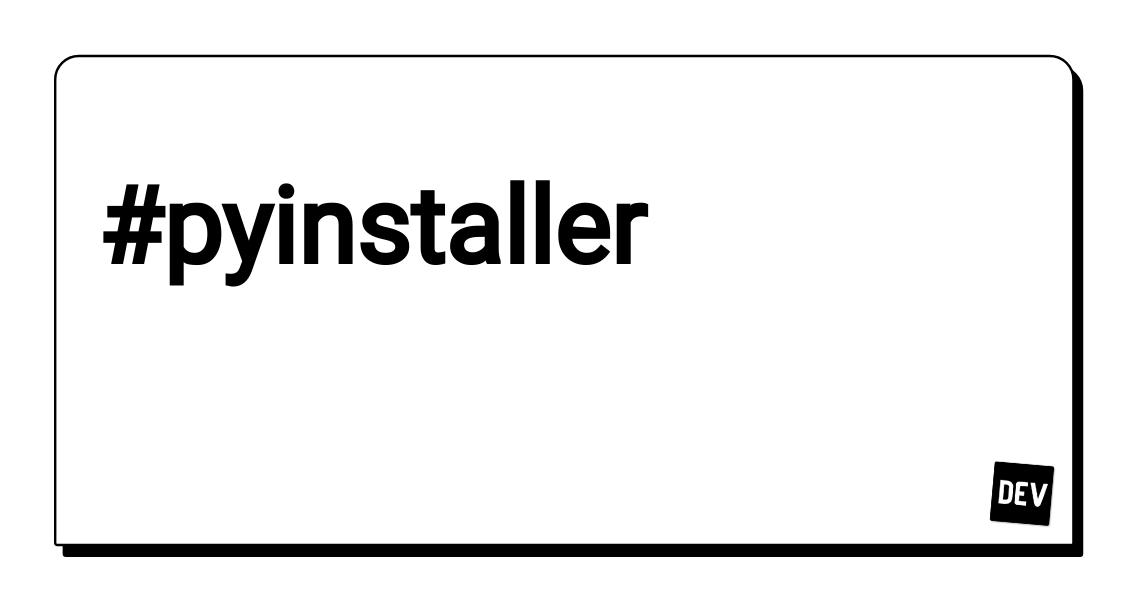 Pyinstaller - DEV Community 👩 💻👨 💻
