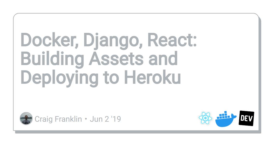 Discussion Of Docker Django React Building Assets And Deploying To Heroku Dev