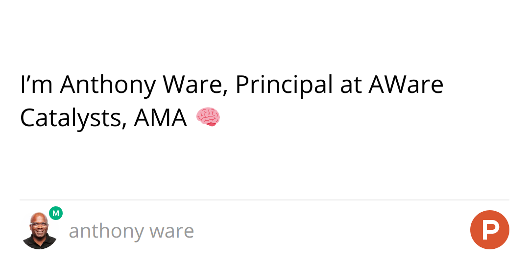 I'm Anthony Ware, Principal at AWare Catalysts, AMA 🧠