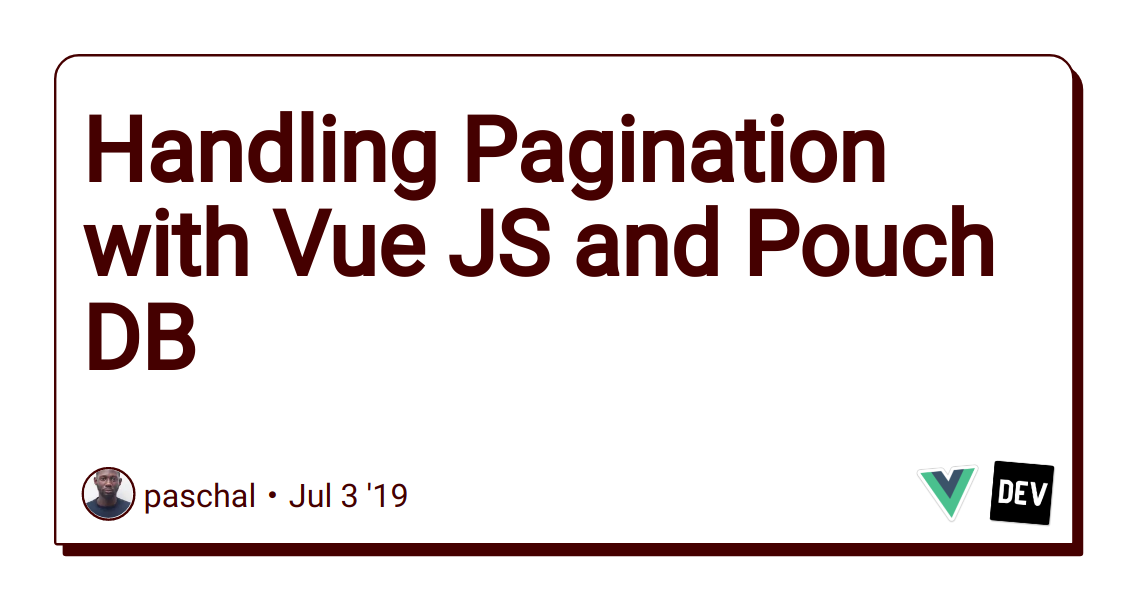 Handling Pagination with Vue JS and Pouch DB - DEV Community